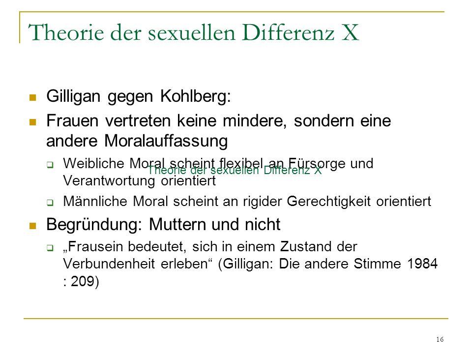 16 Theorie der sexuellen Differenz X Gilligan gegen Kohlberg: Frauen vertreten keine mindere, sondern eine andere Moralauffassung Weibliche Moral sche
