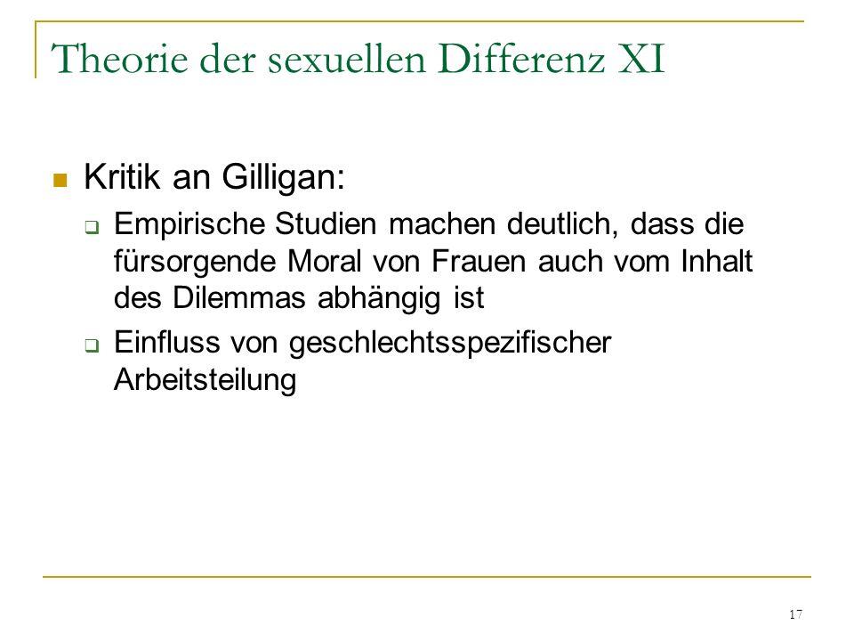 17 Theorie der sexuellen Differenz XI Kritik an Gilligan: Empirische Studien machen deutlich, dass die fürsorgende Moral von Frauen auch vom Inhalt de