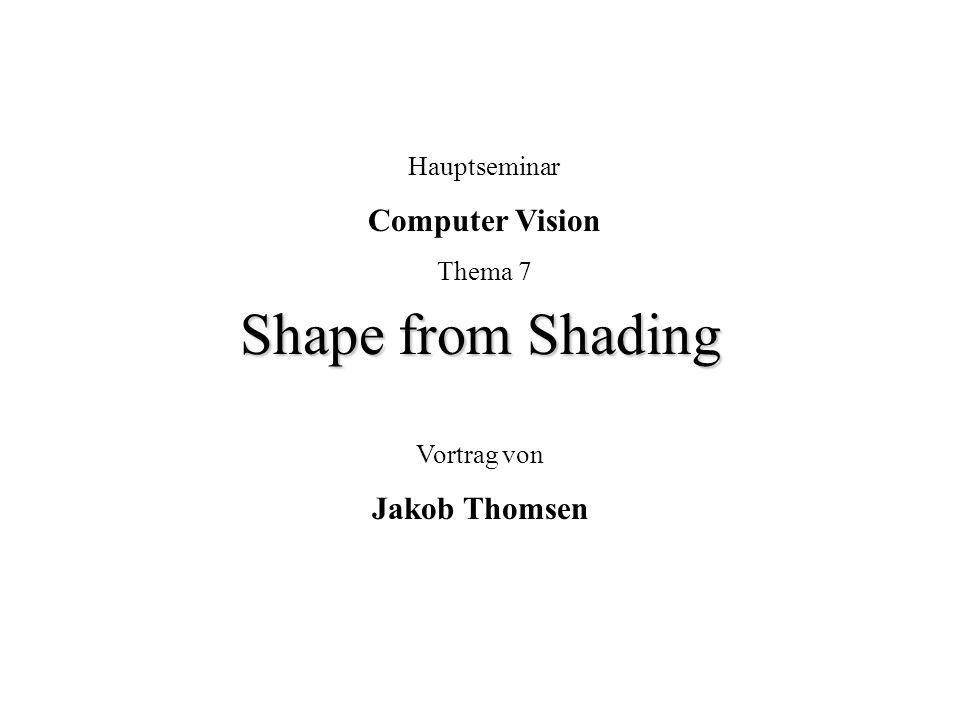 Shape from Shading Hauptseminar Computer Vision Thema 7 Vortrag von Jakob Thomsen