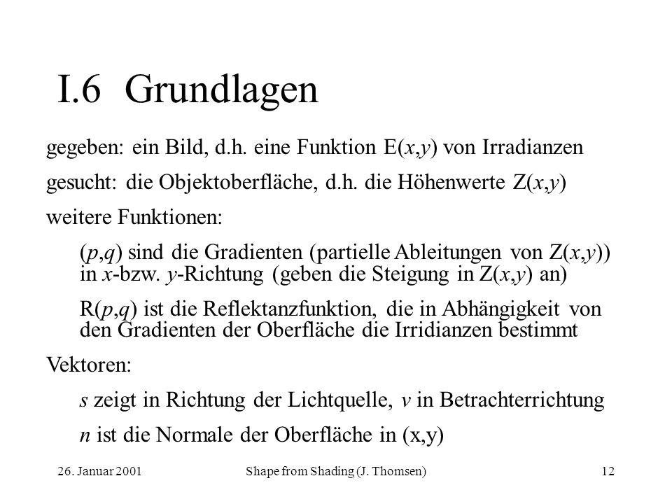 26. Januar 2001Shape from Shading (J. Thomsen)12 I.6Grundlagen gegeben: ein Bild, d.h. eine Funktion E(x,y) von Irradianzen gesucht: die Objektoberflä