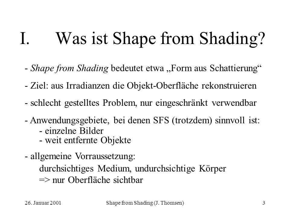 26. Januar 2001Shape from Shading (J. Thomsen)3 I.Was ist Shape from Shading? - Shape from Shading bedeutet etwa Form aus Schattierung - Ziel: aus Irr