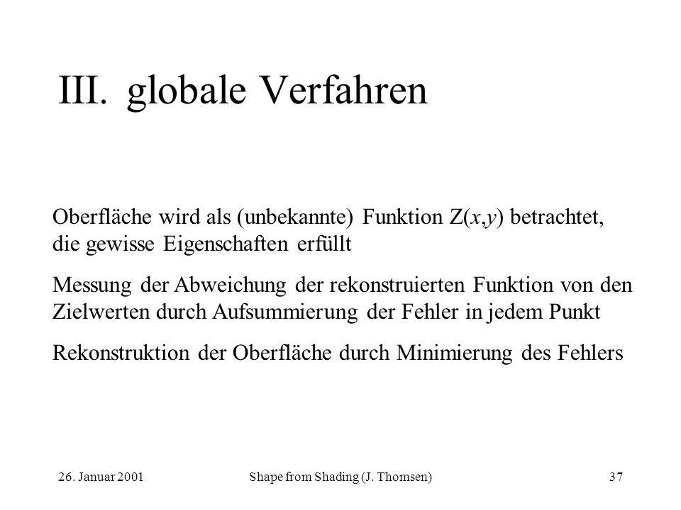 26. Januar 2001Shape from Shading (J. Thomsen)37 III.globale Verfahren Oberfläche wird als (unbekannte) Funktion Z(x,y) betrachtet, die gewisse Eigens