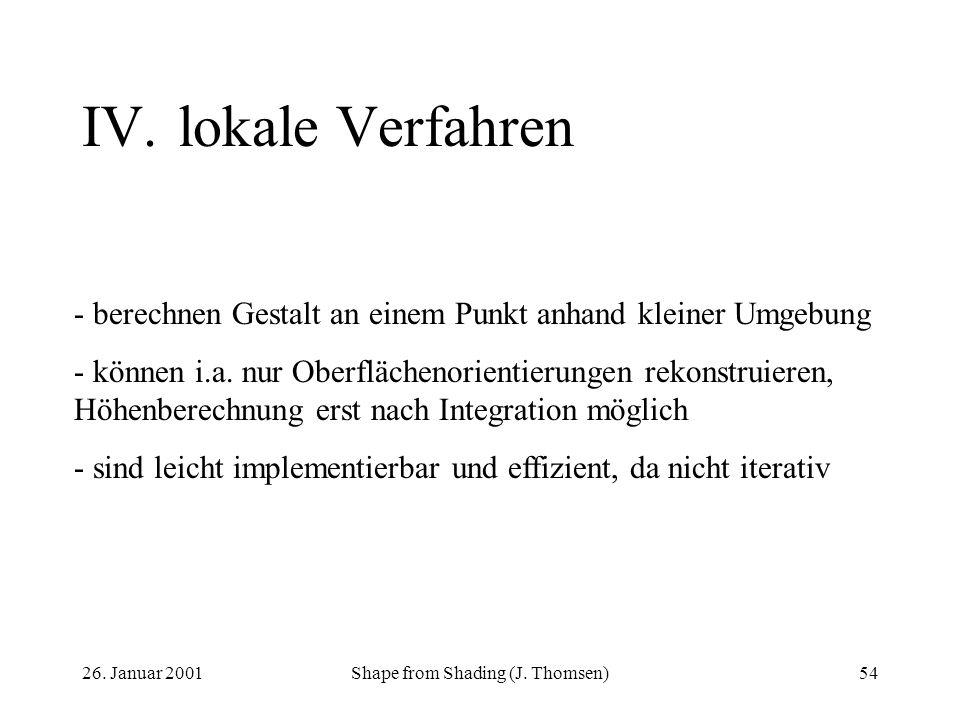 26. Januar 2001Shape from Shading (J. Thomsen)54 IV.lokale Verfahren - berechnen Gestalt an einem Punkt anhand kleiner Umgebung - können i.a. nur Ober