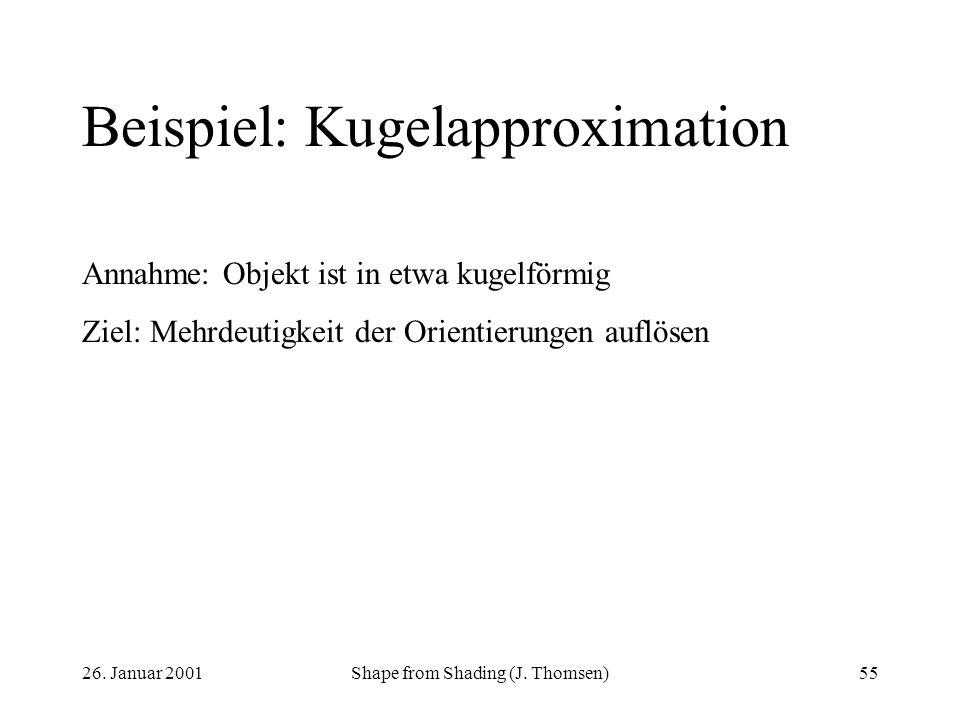 26. Januar 2001Shape from Shading (J. Thomsen)55 Beispiel: Kugelapproximation Annahme: Objekt ist in etwa kugelförmig Ziel: Mehrdeutigkeit der Orienti