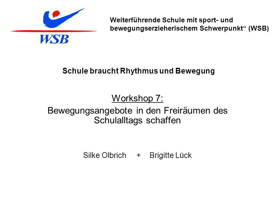Schule braucht Rhythmus und Bewegung Workshop 7: Bewegungsangebote in den Freiräumen des Schulalltags schaffen Silke Olbrich + Brigitte Lück Weiterfüh