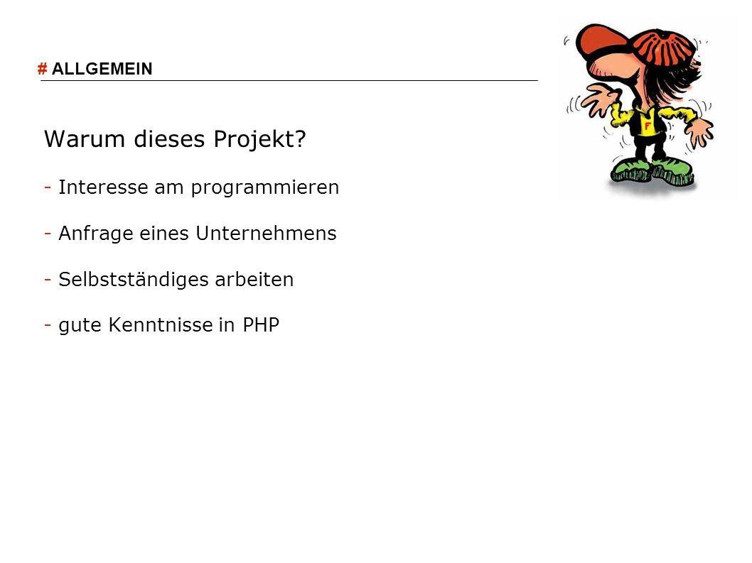 Warum dieses Projekt? - Interesse am programmieren - Anfrage eines Unternehmens - Selbstständiges arbeiten - gute Kenntnisse in PHP # ALLGEMEIN