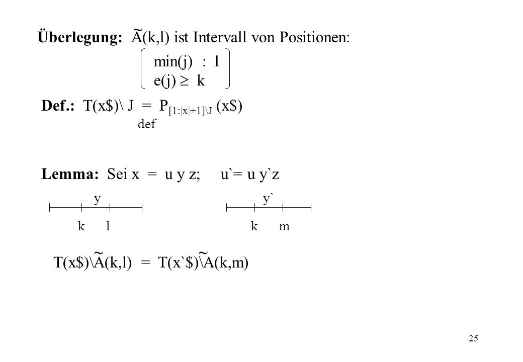 25 Überlegung: A(k,l) ist Intervall von Positionen: ~ min(j) : l e(j) k Def.: T(x$)\ J = P [1:|x|+1]\J (x$) def Lemma: Sei x = u y z; u`= u y`z y kl y