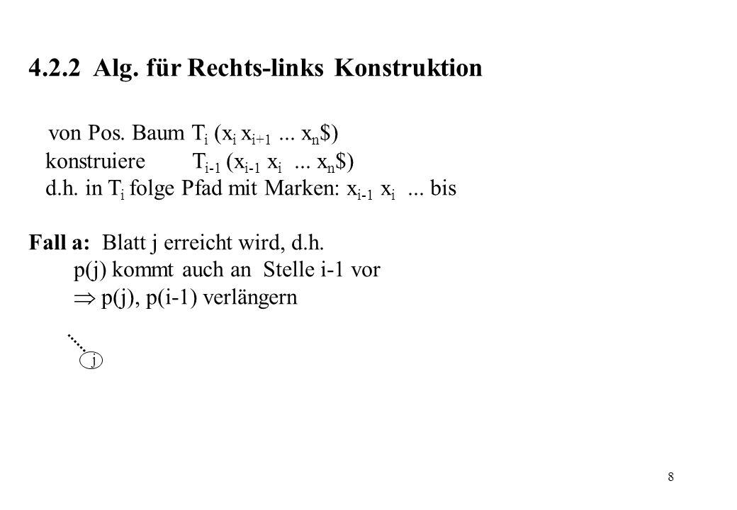 8 4.2.2 Alg. für Rechts-links Konstruktion von Pos. Baum T i (x i x i+1... x n $) konstruiere T i-1 (x i-1 x i... x n $) d.h. in T i folge Pfad mit Ma