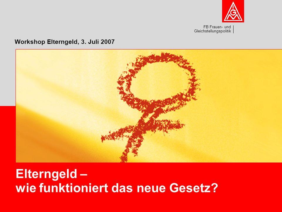 FB Frauen- und Gleichstellungspolitik Workshop Elterngeld, 3. Juli 2007 Elterngeld – wie funktioniert das neue Gesetz?