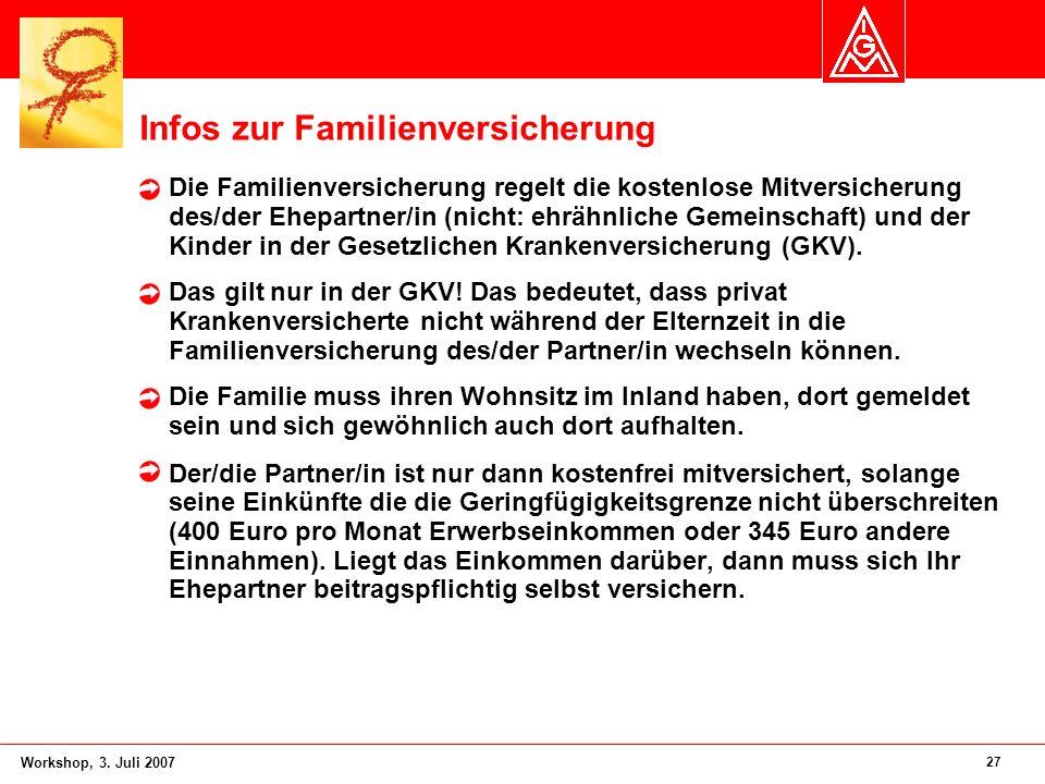 27 Workshop, 3. Juli 2007 Infos zur Familienversicherung Die Familienversicherung regelt die kostenlose Mitversicherung des/der Ehepartner/in (nicht: