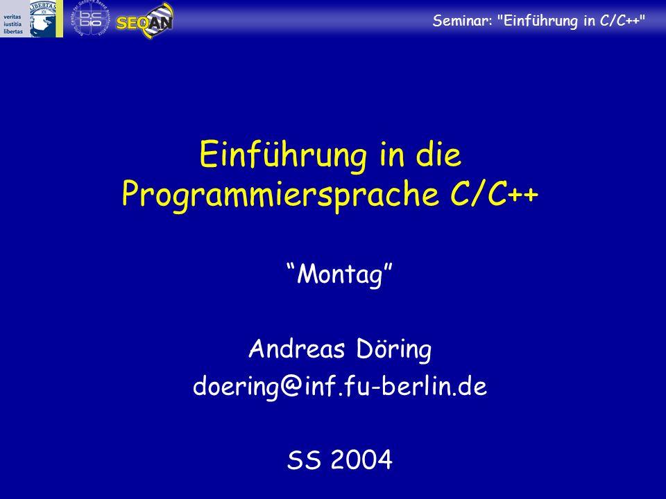 Seminar: Einführung in C/C++ Einführung in die Programmiersprache C/C++ Montag Andreas Döring doering@inf.fu-berlin.de SS 2004