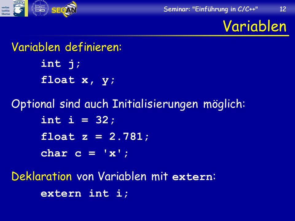 Seminar: Einführung in C/C++ 12 Variablen Variablen definieren: int j; float x, y; Optional sind auch Initialisierungen möglich: int i = 32; float z = 2.781; char c = x ; Deklaration von Variablen mit extern : extern int i;