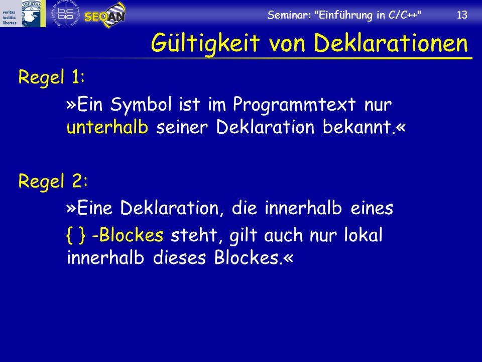 Seminar: Einführung in C/C++ 13 Gültigkeit von Deklarationen Regel 1: »Ein Symbol ist im Programmtext nur unterhalb seiner Deklaration bekannt.« Regel 2: »Eine Deklaration, die innerhalb eines { } -Blockes steht, gilt auch nur lokal innerhalb dieses Blockes.«