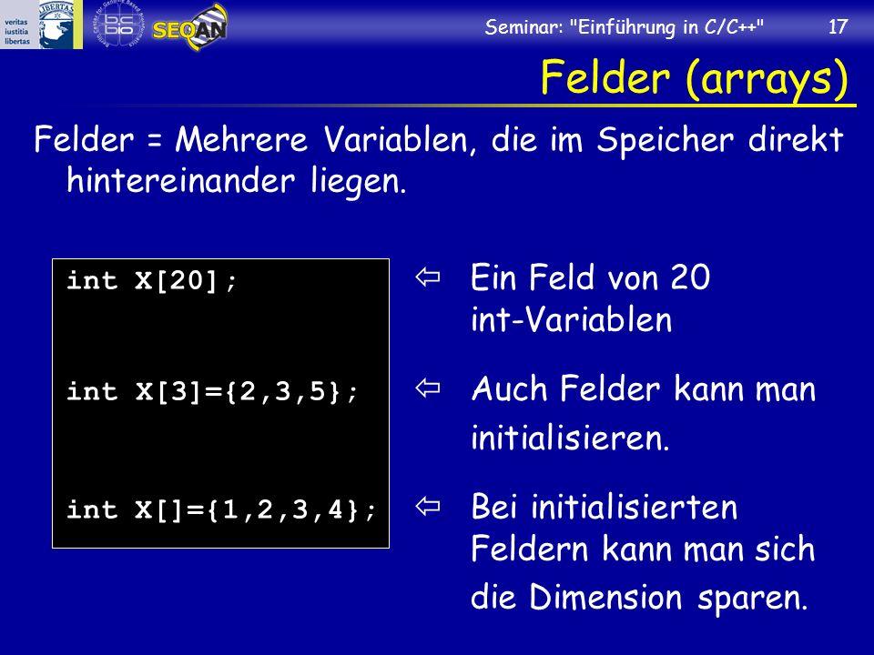 Seminar: Einführung in C/C++ 17 Felder (arrays) Felder = Mehrere Variablen, die im Speicher direkt hintereinander liegen.