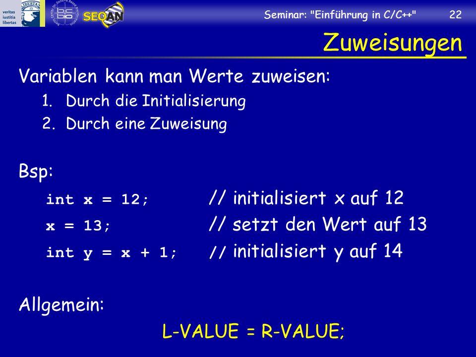 Seminar: Einführung in C/C++ 22 Zuweisungen Variablen kann man Werte zuweisen: 1.Durch die Initialisierung 2.Durch eine Zuweisung Bsp: int x = 12; // initialisiert x auf 12 x = 13; // setzt den Wert auf 13 int y = x + 1;// initialisiert y auf 14 Allgemein: L-VALUE = R-VALUE;