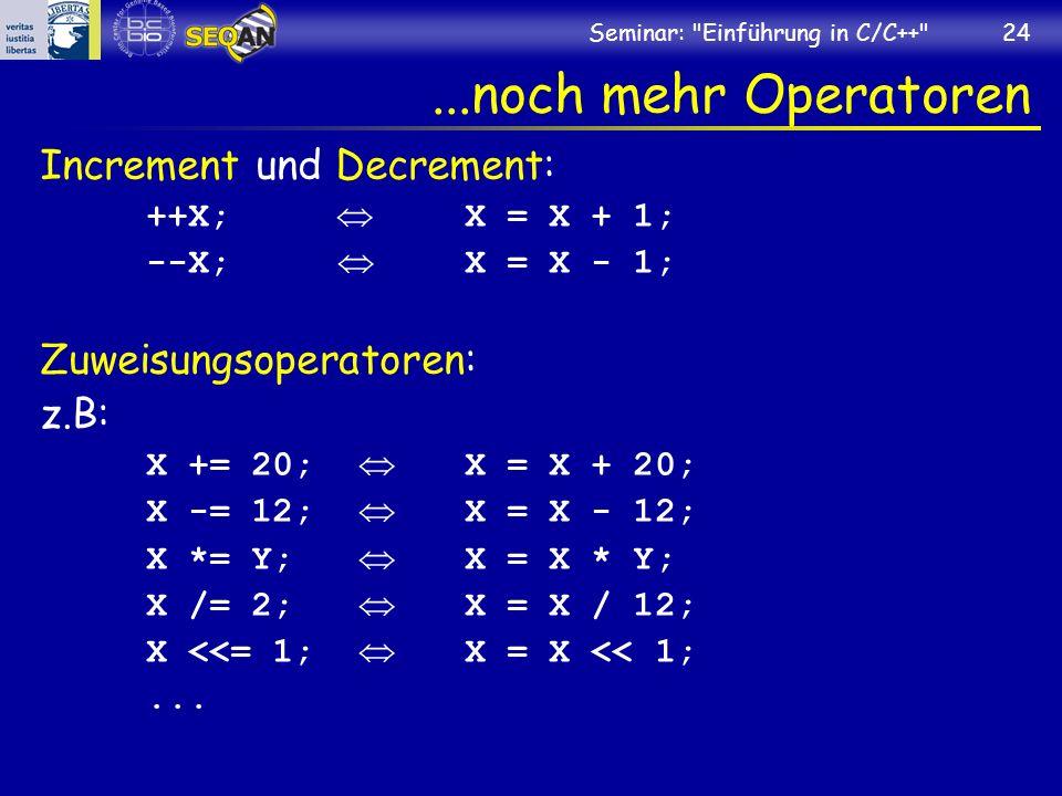 Seminar: Einführung in C/C++ 24...noch mehr Operatoren Increment und Decrement: ++X; X = X + 1; --X; X = X - 1; Zuweisungsoperatoren: z.B: X += 20; X = X + 20; X -= 12; X = X - 12; X *= Y; X = X * Y; X /= 2; X = X / 12; X <<= 1; X = X << 1;...