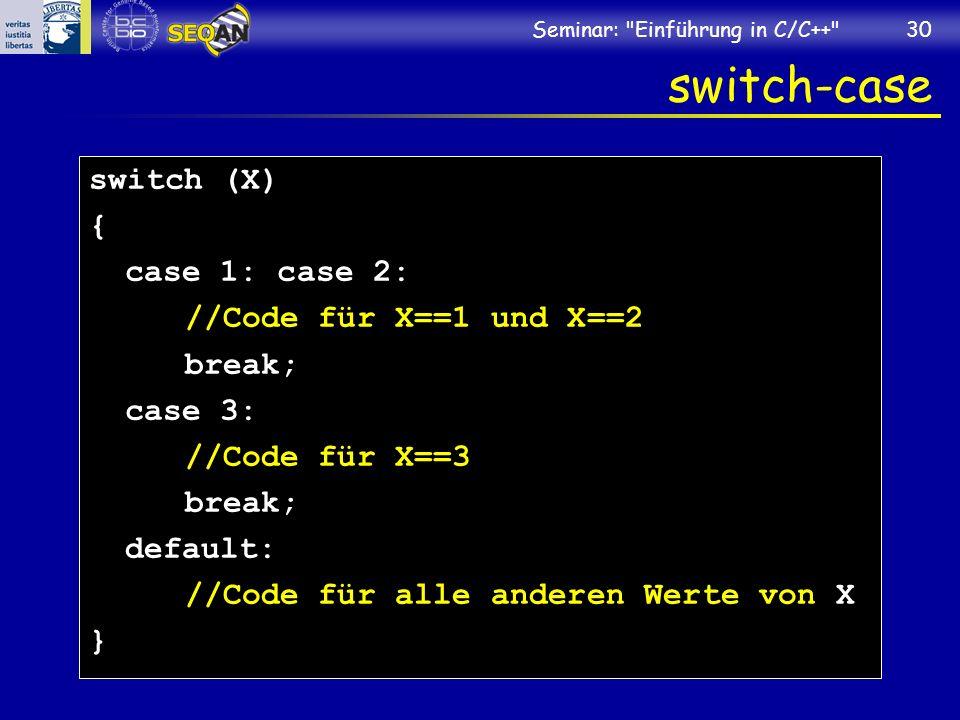Seminar: Einführung in C/C++ 30 switch-case switch (X) { case 1: case 2: //Code für X==1 und X==2 break; case 3: //Code für X==3 break; default: //Code für alle anderen Werte von X }