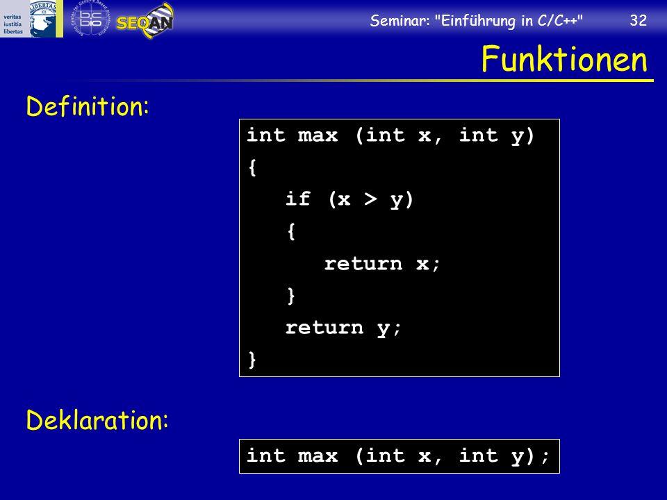 Seminar: Einführung in C/C++ 32 Funktionen Definition: Deklaration: int max (int x, int y) { if (x > y) { return x; } return y; } int max (int x, int y);