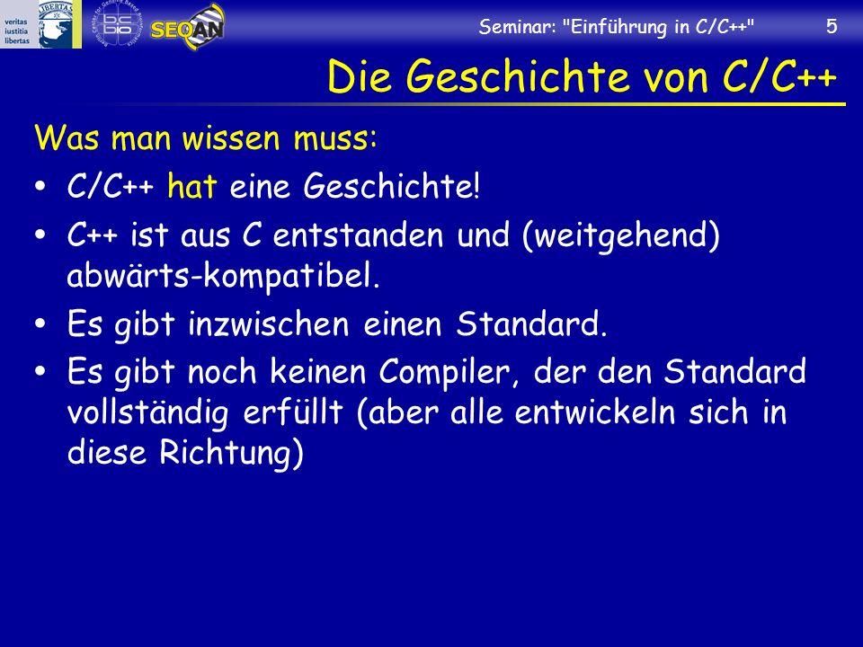 Seminar: Einführung in C/C++ 5 Die Geschichte von C/C++ Was man wissen muss: C/C++ hat eine Geschichte.