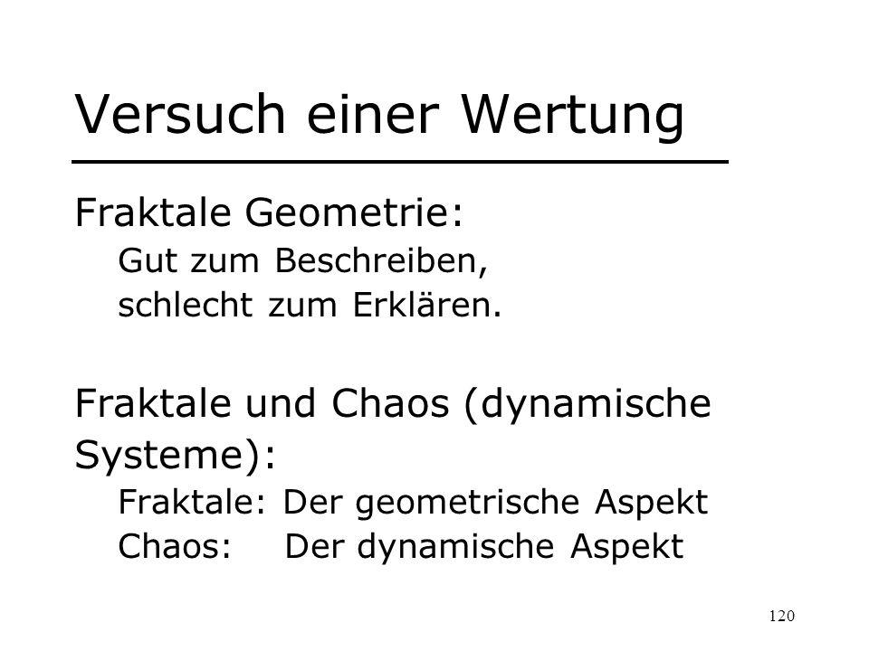 120 Versuch einer Wertung Fraktale Geometrie: Gut zum Beschreiben, schlecht zum Erklären. Fraktale und Chaos (dynamische Systeme): Fraktale: Der geome