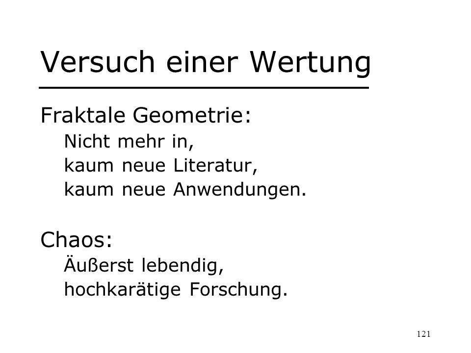 121 Versuch einer Wertung Fraktale Geometrie: Nicht mehr in, kaum neue Literatur, kaum neue Anwendungen. Chaos: Äußerst lebendig, hochkarätige Forschu