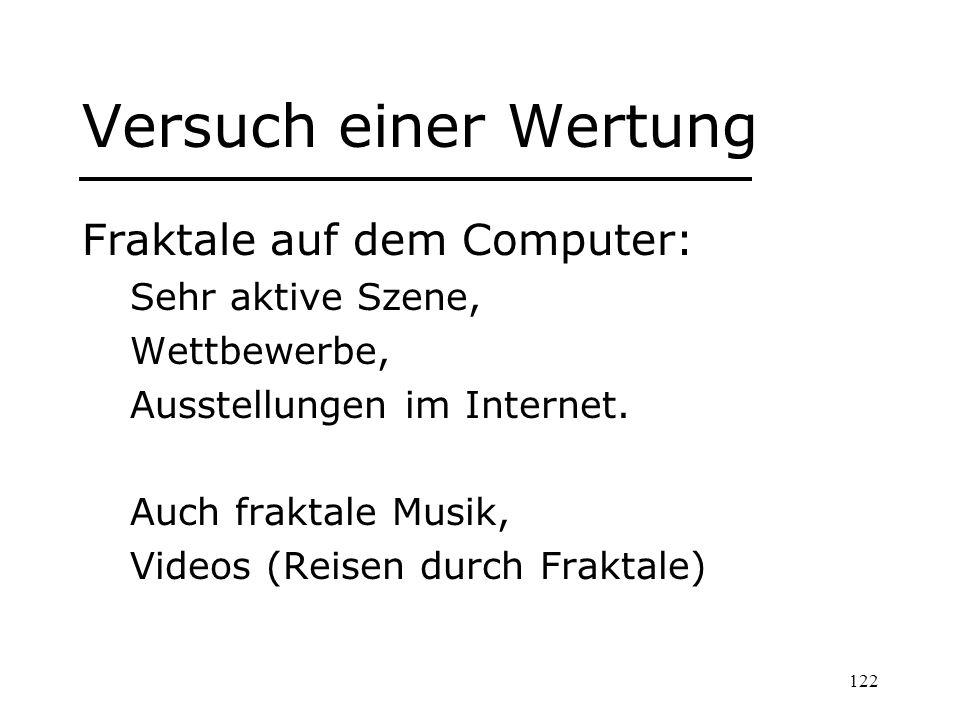 122 Versuch einer Wertung Fraktale auf dem Computer: Sehr aktive Szene, Wettbewerbe, Ausstellungen im Internet. Auch fraktale Musik, Videos (Reisen du