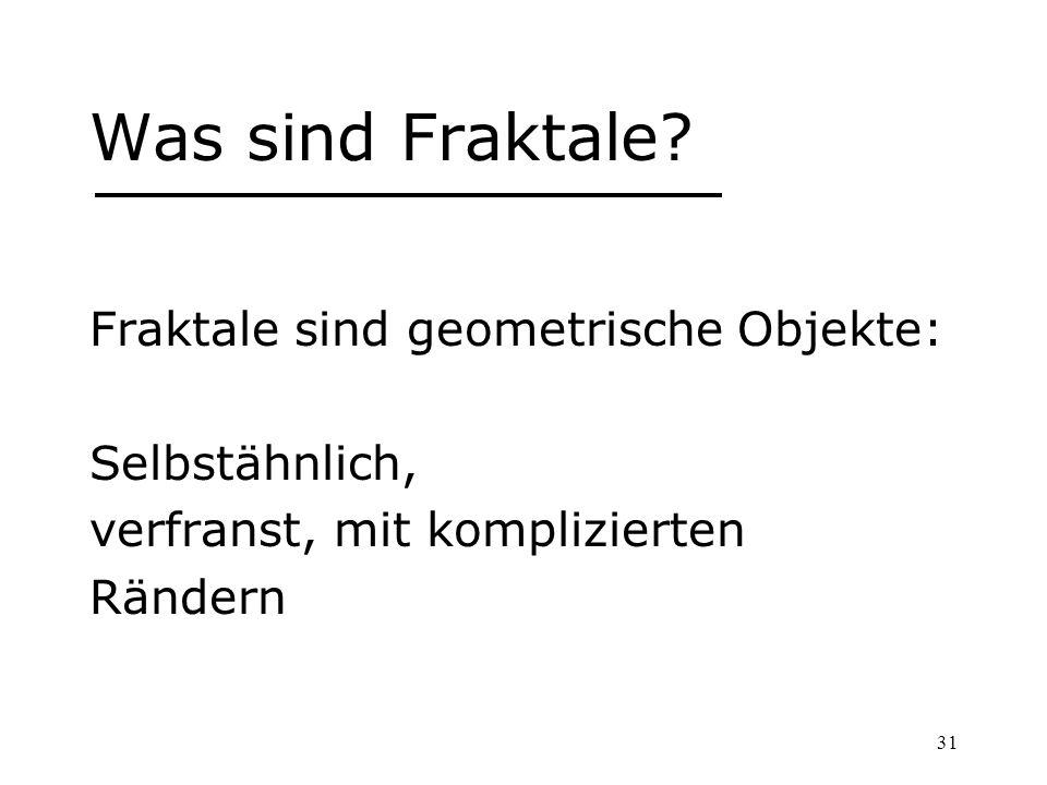 31 Was sind Fraktale? Fraktale sind geometrische Objekte: Selbstähnlich, verfranst, mit komplizierten Rändern