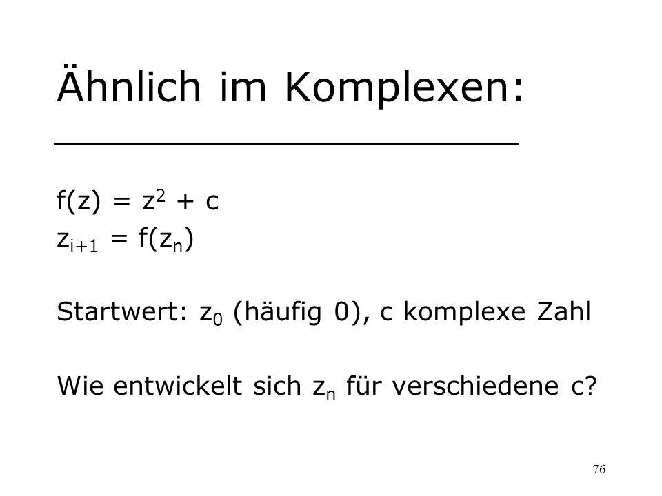 76 Ähnlich im Komplexen: f(z) = z 2 + c z i+1 = f(z n ) Startwert: z 0 (häufig 0), c komplexe Zahl Wie entwickelt sich z n für verschiedene c?