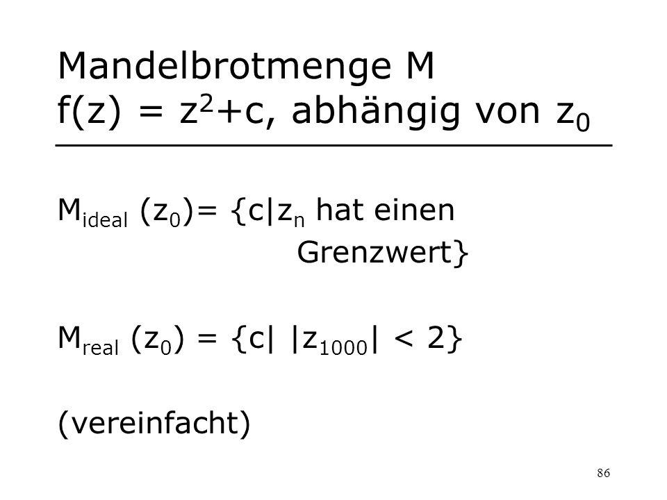 86 Mandelbrotmenge M f(z) = z 2 +c, abhängig von z 0 M ideal (z 0 )= {c|z n hat einen Grenzwert} M real (z 0 ) = {c| |z 1000 | < 2} (vereinfacht)