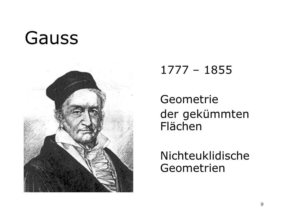 9 Gauss 1777 – 1855 Geometrie der gekümmten Flächen Nichteuklidische Geometrien