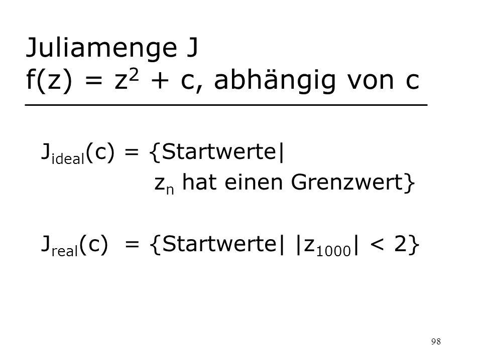 98 Juliamenge J f(z) = z 2 + c, abhängig von c J ideal (c) = {Startwerte| z n hat einen Grenzwert} J real (c) = {Startwerte| |z 1000 | < 2}