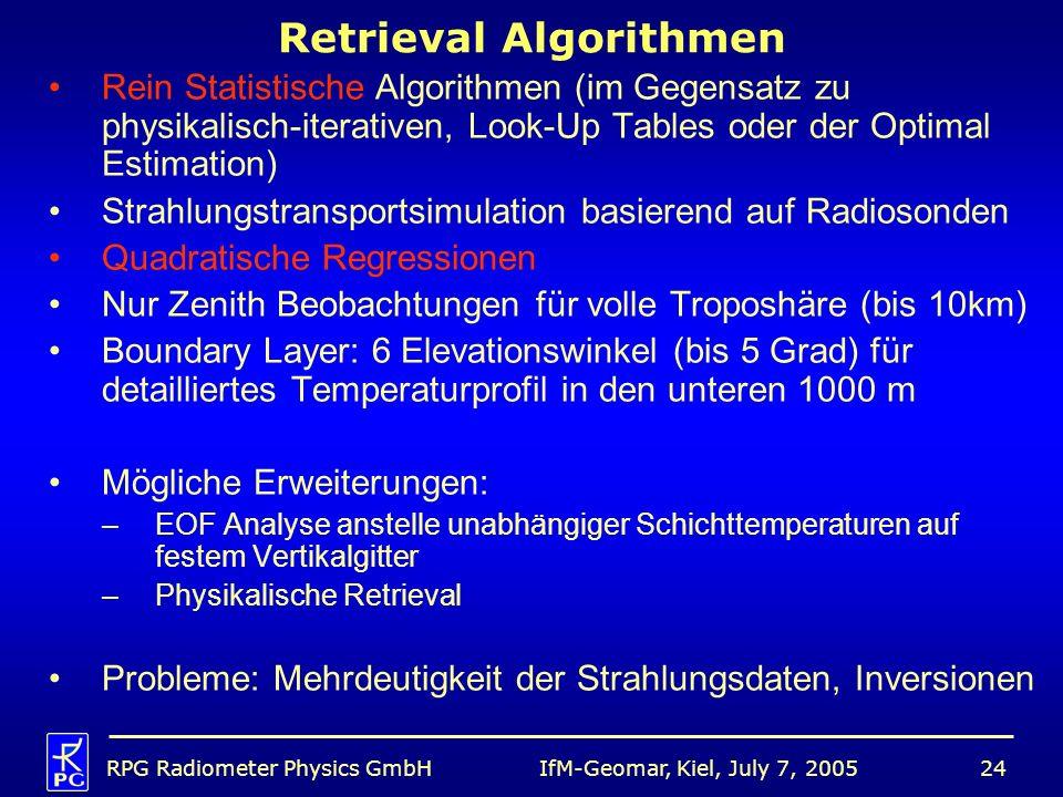 IfM-Geomar, Kiel, July 7, 2005RPG Radiometer Physics GmbH24 Retrieval Algorithmen Rein Statistische Algorithmen (im Gegensatz zu physikalisch-iterativen, Look-Up Tables oder der Optimal Estimation) Strahlungstransportsimulation basierend auf Radiosonden Quadratische Regressionen Nur Zenith Beobachtungen für volle Troposhäre (bis 10km) Boundary Layer: 6 Elevationswinkel (bis 5 Grad) für detailliertes Temperaturprofil in den unteren 1000 m Mögliche Erweiterungen: –EOF Analyse anstelle unabhängiger Schichttemperaturen auf festem Vertikalgitter –Physikalische Retrieval Probleme: Mehrdeutigkeit der Strahlungsdaten, Inversionen