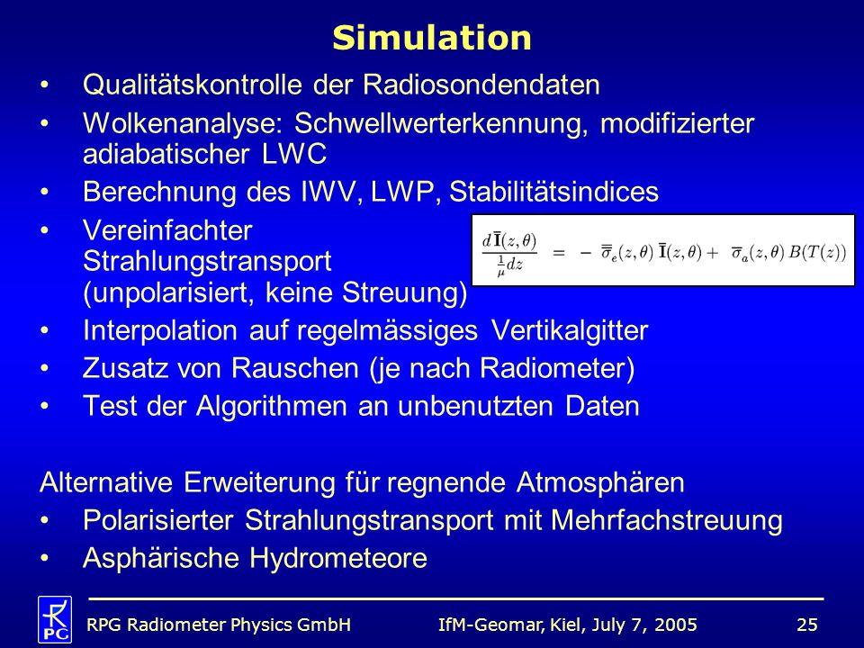 IfM-Geomar, Kiel, July 7, 2005RPG Radiometer Physics GmbH25 Simulation Qualitätskontrolle der Radiosondendaten Wolkenanalyse: Schwellwerterkennung, modifizierter adiabatischer LWC Berechnung des IWV, LWP, Stabilitätsindices Vereinfachter Strahlungstransport (unpolarisiert, keine Streuung) Interpolation auf regelmässiges Vertikalgitter Zusatz von Rauschen (je nach Radiometer) Test der Algorithmen an unbenutzten Daten Alternative Erweiterung für regnende Atmosphären Polarisierter Strahlungstransport mit Mehrfachstreuung Asphärische Hydrometeore