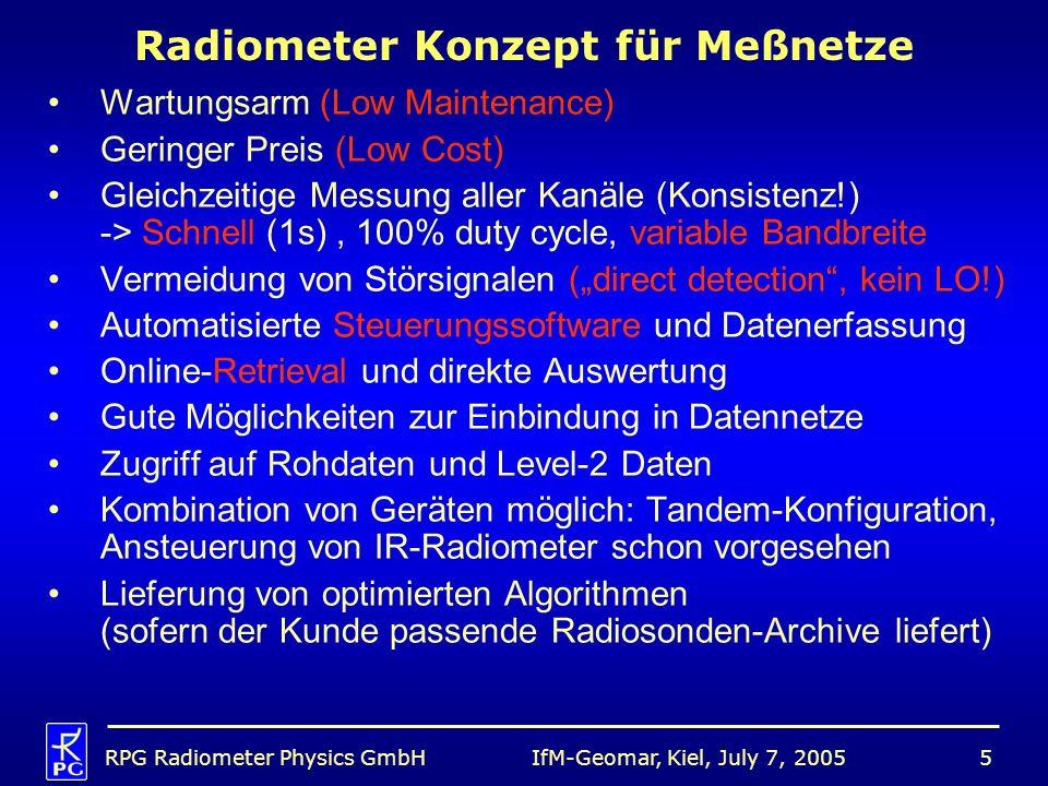 IfM-Geomar, Kiel, July 7, 2005RPG Radiometer Physics GmbH5 Radiometer Konzept für Meßnetze Wartungsarm (Low Maintenance) Geringer Preis (Low Cost) Gleichzeitige Messung aller Kanäle (Konsistenz!) -> Schnell (1s), 100% duty cycle, variable Bandbreite Vermeidung von Störsignalen (direct detection, kein LO!) Automatisierte Steuerungssoftware und Datenerfassung Online-Retrieval und direkte Auswertung Gute Möglichkeiten zur Einbindung in Datennetze Zugriff auf Rohdaten und Level-2 Daten Kombination von Geräten möglich: Tandem-Konfiguration, Ansteuerung von IR-Radiometer schon vorgesehen Lieferung von optimierten Algorithmen (sofern der Kunde passende Radiosonden-Archive liefert)