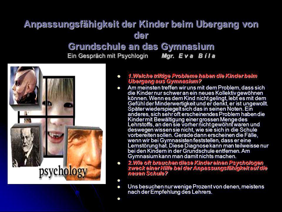 Anpassungsfähigkeit der Kinder beim Ubergang von der Grundschule an das Gymnasium Ein Gespräch mit Psychlogin Mgr. E v a B í l a 1.Welche triftige Pro