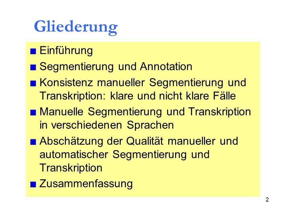 33 time range a) manual segmentations b) automatic segmentations = 0 ms < 5 ms < 10 ms < 15 ms < 20 ms < 32 ms < 64 ms 63% 73% 87% 91% 96% 99% 100% 1% (< 0.5 ms: 15%) 36% 61% 76% 84% 90% 95% Tab.9: Ergebnisse der Analyse von Segmentgrenzen für a)manuelle Segmentierung und b)automatische Segmentierung Abschätzung der Qualität manueller und automatischer Segmentierung und Transkription