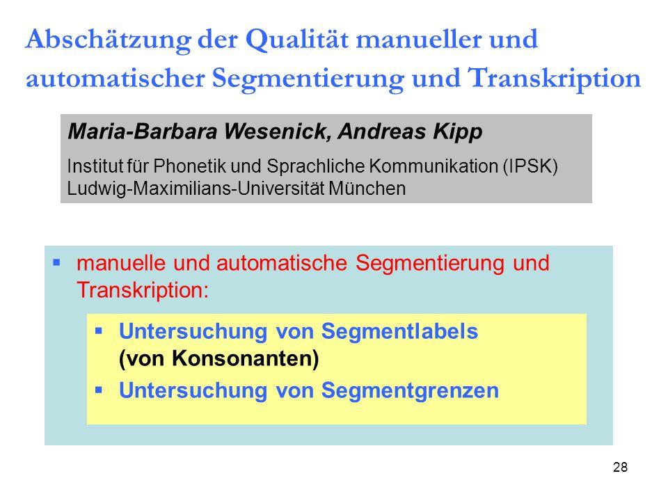 28 Abschätzung der Qualität manueller und automatischer Segmentierung und Transkription Maria-Barbara Wesenick, Andreas Kipp Institut für Phonetik und