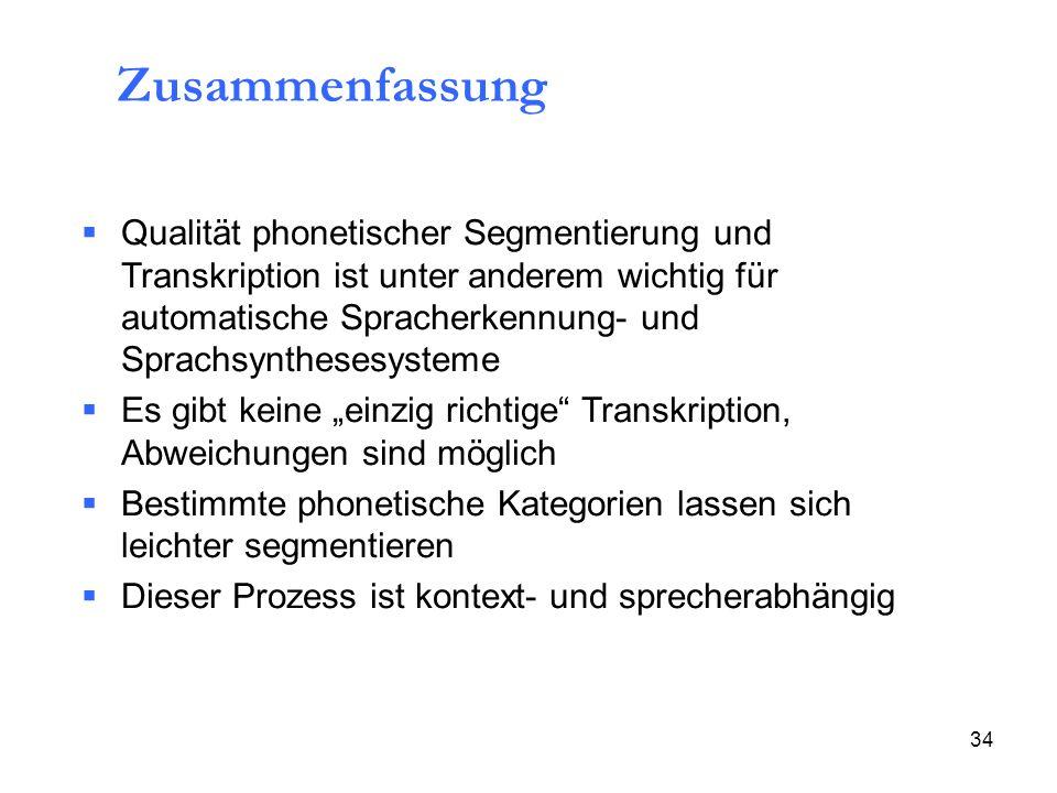 34 Zusammenfassung Qualität phonetischer Segmentierung und Transkription ist unter anderem wichtig für automatische Spracherkennung- und Sprachsynthes