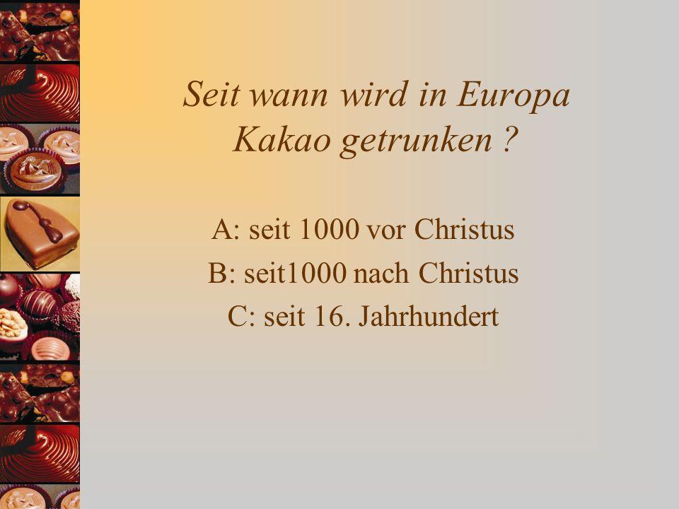 Seit wann wird in Europa Kakao getrunken ? A: seit 1000 vor Christus B: seit1000 nach Christus C: seit 16. Jahrhundert
