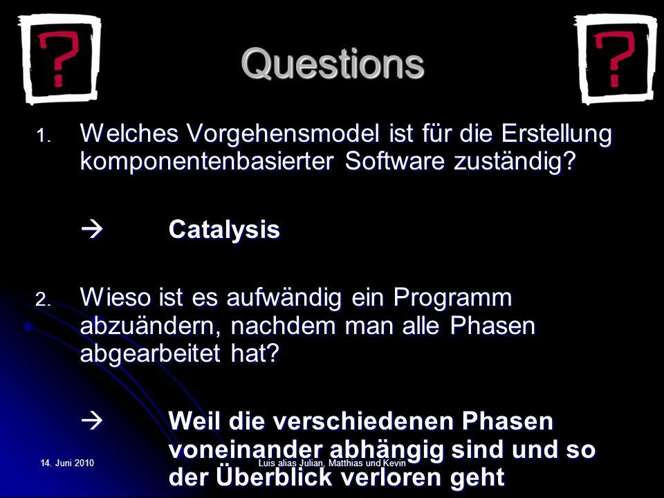 14. Juni 2010Luis alias Julian, Matthias und Kevin Questions 1. Welches Vorgehensmodel ist für die Erstellung komponentenbasierterSoftware zuständig?