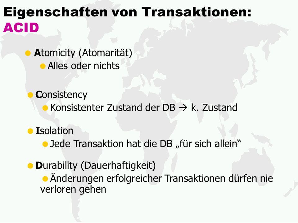Eigenschaften von Transaktionen: ACID Atomicity (Atomarität) Alles oder nichts Consistency Konsistenter Zustand der DB k. Zustand Isolation Jede Trans