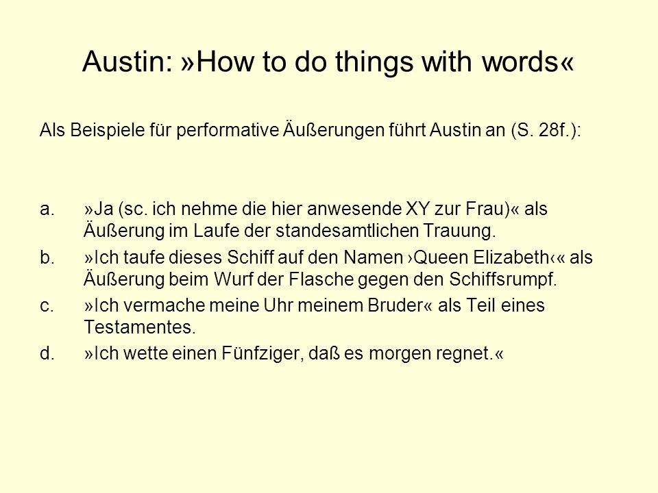 Austin: »How to do things with words« Als Beispiele für performative Äußerungen führt Austin an (S. 28f.): a.»Ja (sc. ich nehme die hier anwesende XY