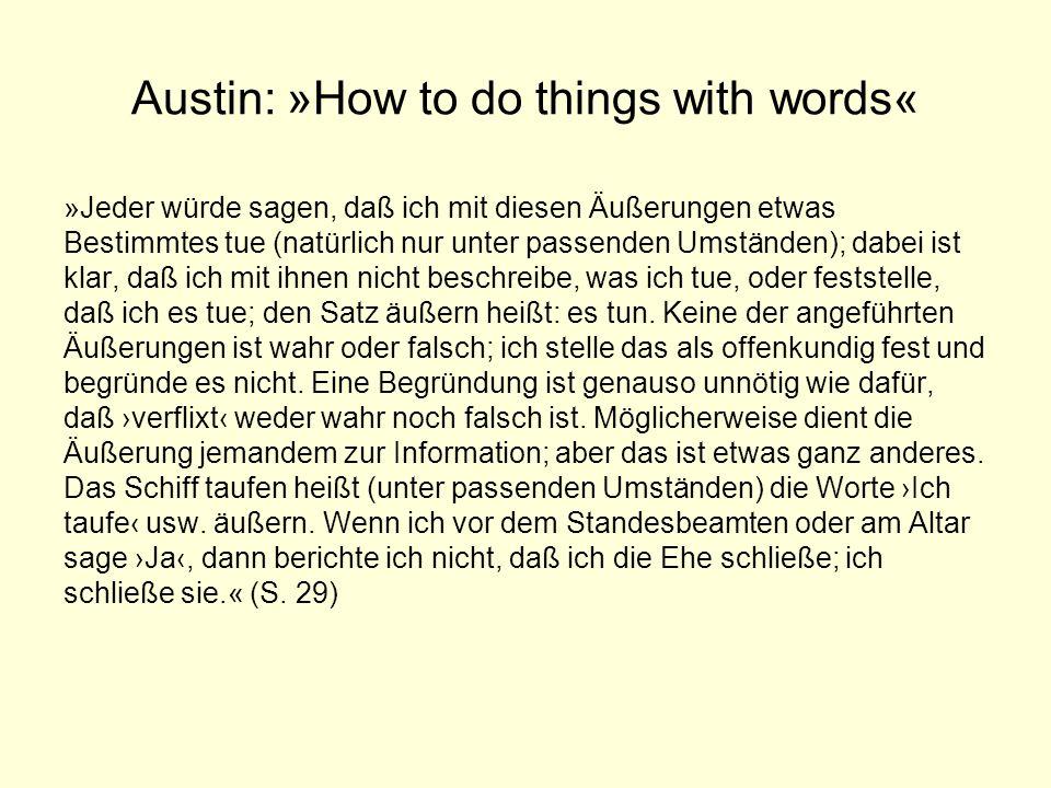 Austin: »How to do things with words« »Jeder würde sagen, daß ich mit diesen Äußerungen etwas Bestimmtes tue (natürlich nur unter passenden Umständen)