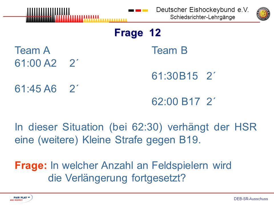 Frage 11 Deutscher Eishockeybund e.V. Schiedsrichter-Lehrgänge DEB-SR-Ausschuss Team ATeam B 61:00 A22´ 61:30B152´ Aufgrund o. g. Strafen läuft die Ve