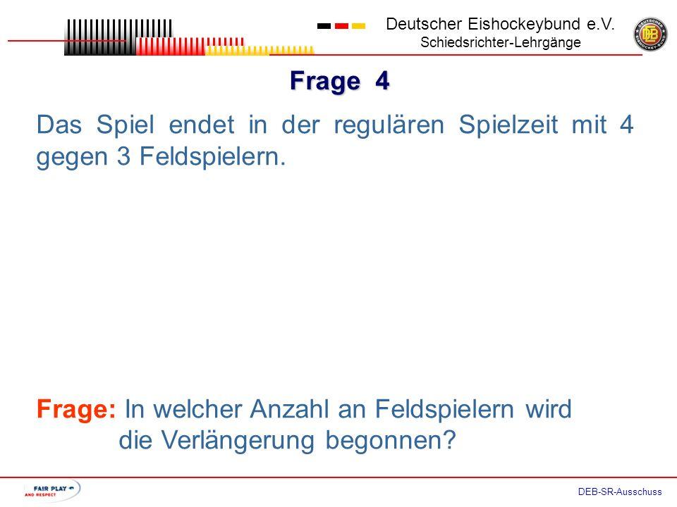Frage 3 Deutscher Eishockeybund e.V. Schiedsrichter-Lehrgänge DEB-SR-Ausschuss Das Spiel endet in der regulären Spielzeit mit 3 gegen 3 Feldspielern.