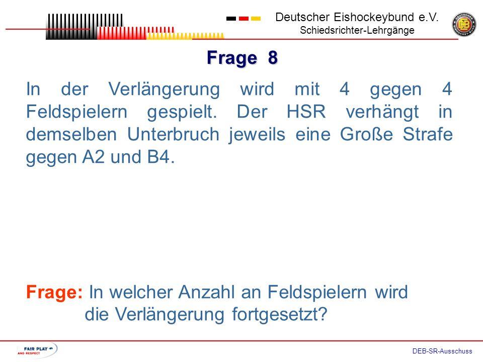 Frage 7 Deutscher Eishockeybund e.V. Schiedsrichter-Lehrgänge DEB-SR-Ausschuss In der Verlängerung wird mit 4 gegen 4 Feldspielern gespielt. Der HSR v
