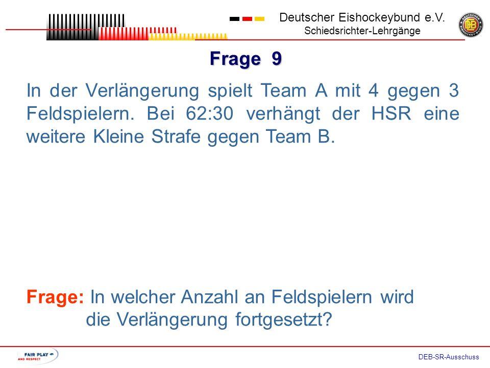 Frage 8 Deutscher Eishockeybund e.V. Schiedsrichter-Lehrgänge DEB-SR-Ausschuss In der Verlängerung wird mit 4 gegen 4 Feldspielern gespielt. Der HSR v