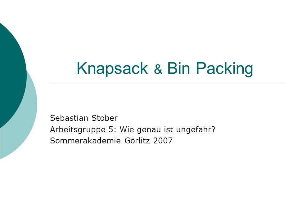 10.9.2007Sebastian Stober - Knapsack & Bin Packing12 Bin Packing – Problem Gegeben: n Objekte Größen a 1,…,a n (0,1] Gesucht: Aufteilung der Objekte in Behälter (Einheitsgröße 1) mit minimaler Anzahl der Behälter