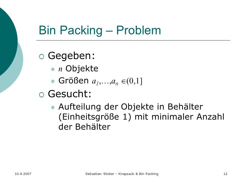 10.9.2007Sebastian Stober - Knapsack & Bin Packing12 Bin Packing – Problem Gegeben: n Objekte Größen a 1,…,a n (0,1] Gesucht: Aufteilung der Objekte i