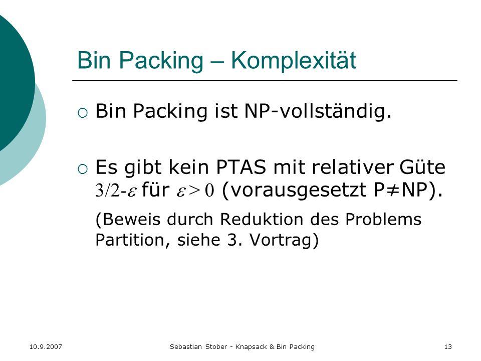 10.9.2007Sebastian Stober - Knapsack & Bin Packing13 Bin Packing – Komplexität Bin Packing ist NP-vollständig. Es gibt kein PTAS mit relativer Güte 3/